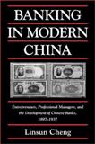 Banking in Modern China : Entrepreneurs, Professional Managers, and the Development of Chinese Banks, 1897-1937, Cheng, Linsun, 0521811422