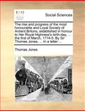 The Rise and Progress of the Most Honourable and Loyal Society of Antient Britons, Established in Honour to Her Royal Highness's Birth-Day, the Fi, Thomas Jones, 1140871420