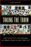 Taking the Train : How Graffiti Art Became an Urban Crisis in New York City, Austin, Joe, 0231111428