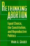 Rethinking Abortion : Equal Choice, the Constitution, and Reproductive Politics, Graber, Mark A., 0691011427