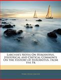 Larcher's Notes on Herodotus, Historical and Critical Comments on the History of Herodotus from the Fr, Pierre Henri Larcher, 1144731429