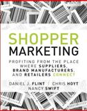 Shopper Marketing : Profiting from the Place Where Suppliers, Brand Manufacturers, and Retailers Connect, Flint, Daniel J. and Hoyt, Chris, 0133481425