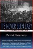 It's Never Been Easy : Essays on Modern Labor, Macaray, 0982531427