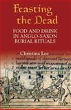 Feasting the Dead : Food and Drink in Anglo-Saxon Burial Rituals, Lee, Christina, 1843831422