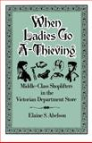 When Ladies Go A-Thieving : Middle-Class Shoplifters in the Victorian Department Store, Abelson, Elaine S., 0195071425