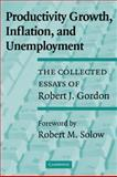 Productivity Growth, Inflation, and Unemployment : The Collected Essays of Robert J. Gordon, Gordon, Robert J., 052153142X