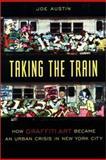 Taking the Train : How Graffiti Art Became an Urban Crisis in New York City, Austin, Joe, 0231111436