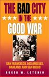 The Bad City in the Good War : San Francisco, Los Angeles, Oakland, and San Diego, Lotchin, Roger W., 0253341434