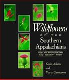 Wildflowers of the Southern Appalachians : How to Photograph and Identify Them, Adams, Kevin and Casstevens, Marty, 0895871432