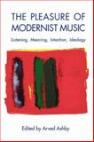 The Pleasure of Modernist Music : Listening, Meaning, Intention, Ideology, , 1580461433