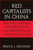 Red Capitalists in China : The Party, Private Entrepreneurs, and Prospects for Political Change, Dickson, Bruce J., 0521521432