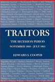 Traitors : The Secession Period, November 1860-July 1861, Cooper, Edward S., 083864144X
