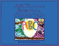 ABCs of our Spiritual Connection, Kim S. Goodtrack, 0919441440