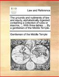 The Grounds and Rudiments of Law and Equity, Alphabetically Digested, Gentleman Of The Middle Temple, 1170021441