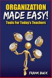 Organization Made Easy! : Tools for Today's Teachers, Buck, Frank, 1596671440