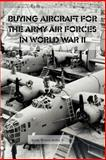 Buying Aircraft for the Army Air Force in World War II, U. S. Government Staff and Holley, Irving, Jr., 1931641447
