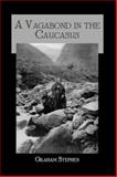 A Vagabond in the Caucasus : With Some Notes of His Experiences among the Russians, Graham, Stephen, 0710311451