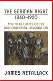 German Right, 1860 - 1920 : Political Limits of the Authoritarian Imagination, Retallack, James, 0802091458