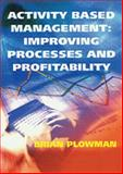 Activity Based Management : Improving Processes and Profitability, Plowman, Brian, 0566081458