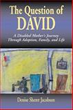 Question of David : A Disabled Mother's Journey Through Adoption, Family, and Life, Jacobson, Denise Sherer, 0887391451