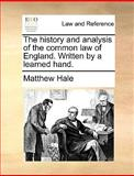 The History and Analysis of the Common Law of England Written by a Learned Hand, Matthew Hale, 117002145X