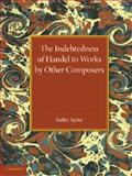 The Indebtedness of Handel to Works by Other Composers : A Presentation of Evidence, Taylor, Sedley, 1107421454