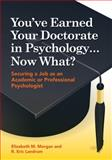 You've Earned Your Doctorate in Psychology, Now What? : Securing a Job As an Academic or Professional Psychologist, Morgan, Elizabeth M. and Landrum, R. Eric, 1433811456