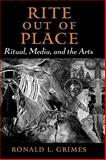 Rite Out of Place : Ritual, Media, and the Arts, Grimes, Ronald L., 0195301455