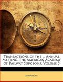 Transactions of the Annual Meeting, the American Academy of Railway Surgeons, Anonymous, 1141201461