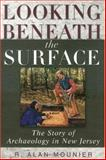 Looking Beneath the Surface : The Story of Archaeology in New Jersey, Mounier, R. Alan, 0813531462