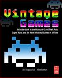Vintage Games : An Insider Look at the History of Grand Theft Auto, Super Mario, and the Most Influential Games of All Time, Loguidice, Bill and Barton, Matt, 0240811461