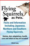 Flying Squirrels As Pets. Facts and Information. Including Japanese, Northern and Southern Flying Squirrels. Habitat, Diet, Adaptations, Health, Care, Elliot Lang, 1909151467