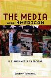 The Media Were American : U. S. Mass Media in Decline, Tunstall, Jeremy, 0195181476