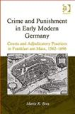 Crime and Punishment in Early Modern Germany : Courts and Adjudicatory Practices in Frankfurt Am Main 1562-1696, Boes, Maria R., 1409431479