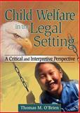 Child Welfare in the Legal Setting : A Critical and Interpretive Perspective, O'Brien, Thomas M., 0789001470