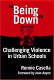 Being Down : Challenging Violence in Urban Schools, Casella, Ronnie, 0807741477