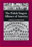 The Polish Singers Alliance in America, 1888-1998 : Choral Patriotism, Blejwas, Stanislaus A., 1580461476