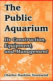 The Public Aquarium : Its Construction, Equipment, and Management, Townsend, Charles, 1410211479