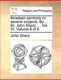 Nineteen Sermons on Several Subjects by Dr John Sharp, John Sharp, 1140861476