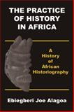The Practice of History in Africa, Alagoa,  Ebiegberi Joe, , Ebiegberi Joe, 9783731475