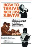 How to Thrive, Not Just Survive : A Guide to Developing Independent Life Skills for Blind and Visually Impaired Children and Youths, Rose-Marie Swallow, 0891281487