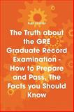 The Truth about the GRE Graduate Record Examination - How to Prepare and Pass, the Facts you Should Know, , 1742441483