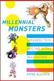 Millennial Monsters : Japanese Toys and the Global Imagination, Allison, Anne, 0520221486