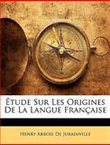 Étude Sur les Origines de la Langue Française, Henry Arbois De Jubainville, 1144471486