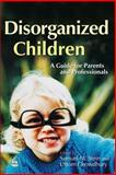 Disorganized Children : A Guide for Parents and Professionals, Samuel M. Stein, 1843101483
