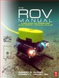The ROV Manual : A User Guide for Observation Class Remotely Operated Vehicles, Christ, Robert D. and Wernli, Robert L., Sr., 0750681489