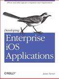 Developing Enterprise iOS Applications : iPhone and iPad Apps for Companies and Organizations, Turner, James, 1449311482