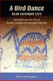 A Bird Dance near Saturday City : Sidi Ballo and the Art of West African Masquerade, McNaughton, Patrick, 0253351480