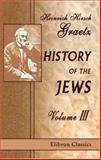 History of the Jews : From the Revolt Against the Zendik 511 C. E. and the Mahometans 1291 C. E., Graetz, Heinrich Hirsch and D'Acre, Jean, 1402111487