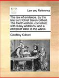 The Law of Evidence by the Late Lord Chief Baron Gilbert the Fourth Edition, Corrected; with Many Additions; and a Compleat Table to the Whole, Geoffrey Gilbert, 1170021492